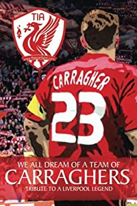 We All Dream Of A Team Of Carraghers: Tribute To A Liverpool Legend by CreateSpace Independent Publishing Platform
