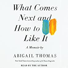 What Comes Next and How to Like It: A Memoir (       UNABRIDGED) by Abigail Thomas Narrated by Abigail Thomas