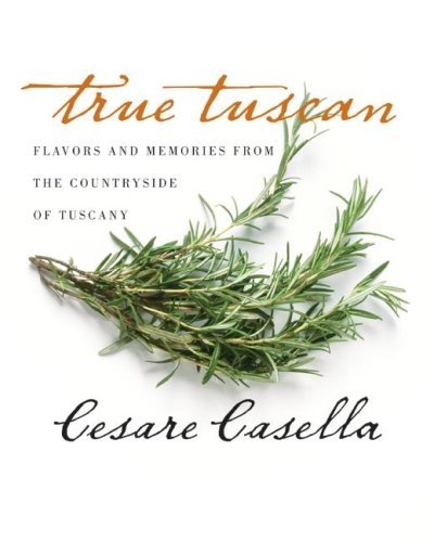True Tuscan: Flavors and Memories from the Countryside of Tuscany, Cesare Casella