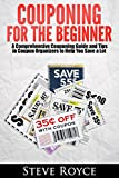 Couponing for Beginners: A Comprehensive Couponing Guide and Tips in Coupon Organizers to Help You Save a Lot (Couponing, Coupons, Couponing for Beginners, Couponing Books, Couponing Guide, Extreme)