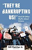 Theyre Bankrupting Us!: And 20 Other Myths about Unions by Fletcher Jr., Bill (2012) Paperback