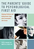 The Parents' Guide to Psychological First Aid: Helping Children and Adolescents Cope with Predictable Life Crises