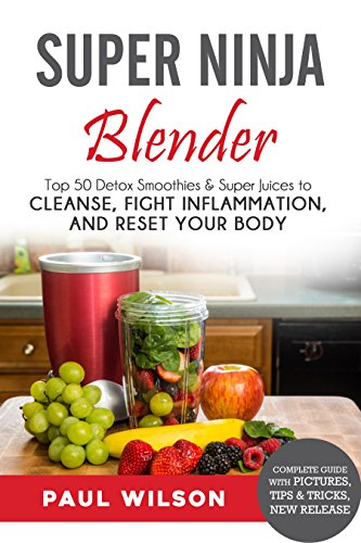 Super Ninja Blender: Top 50 Detox Smoothies & Super Juices to Cleanse, Fight Inflammation, and Reset Your Body by Paul Wilson