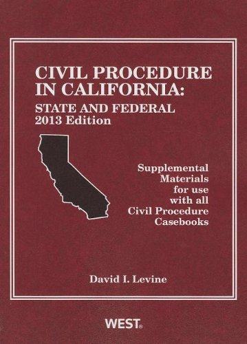 Civil Procedure in California, 2013: State and Federal: Supplemental Materials for Use With All Civil Procedure Casebook