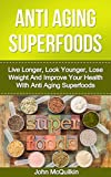 Anti Aging Superfoods: Live Longer, Look Younger, Lose Weight And Improve Your Health With Anti Aging Superfoods (Living Healthier Longer Lives While Delaying The Aging Process)