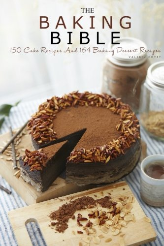 The Baking Bible: 150 Cake Recipes and 164 Baking Dessert Recipes (Baking Cookbooks, Baking Recipes, Baking Books, Baking Bible, Baking Basics, Desserts, Cakes, Chocolate, Cookies) by Valeriu Cotet