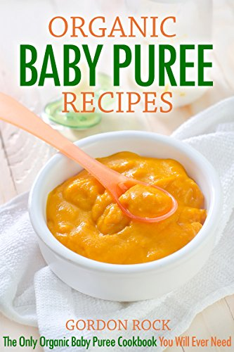 Organic Baby Puree Recipes: The Only Organic Baby Puree Cookbook You Will Ever Need (Baby Food at Home) by Gordon Rock