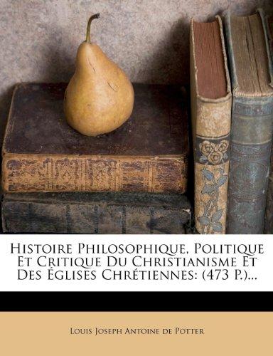 Histoire Philosophique, Politique Et Critique Du Christianisme Et Des Églises Chrétiennes: (473 P.)...
