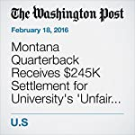 Montana Quarterback Receives $245K Settlement for University's 'Unfair and Biased' Rape Investigation | Michael E. Miller