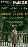 The Wilderness Warrior: Theodore Roosevelt and the Crusade for America Library edition by Brinkley, Douglas published by Brilliance Audio on CD Unabridged Lib Ed Audio CD