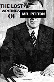 The Lost Writings Of Mr.Pelton: Forgotten Wisdom From The Publisher Of Napoleon Hill's Think And Grow Rich