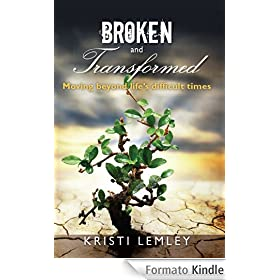 Broken and Transformed: Moving beyond life's difficult times (English Edition)