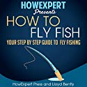How to Fly Fish: Your Step-by-Step Guide to Fly Fishing Audiobook by  HowExpert Press, Lloyd Bentley Narrated by Brad Gilliam