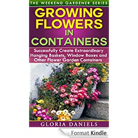 Growing Flowers in Containers: Successfully Create Extraordinary Hanging Baskets, Window Boxes and Other Flower Garden Containers (The Weekend Gardener Book 6) (English Edition)