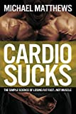 Cardio Sucks: The Simple Science of Loosing Fat Fast ... Not Muscle