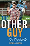 The Other Guy: Media Masculinity Within the Margins (Popular Culture and Everyday Life)