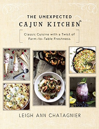 The Unexpected Cajun Kitchen: Classic Cuisine with a Twist of Farm-to-Table Freshness by Leigh Ann Chatagnier