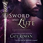 Sword and Lute: Alaia Chronicles: Legends (       UNABRIDGED) by Cate Rowan Narrated by Ric Pashley, Marie Helene