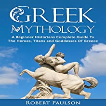 Greek Mythology: A Beginner Historians Complete Guide to the Heroes, Titans and Goddesses of Greece Audiobook by Robert Paulson Narrated by Daniel Hawking