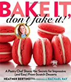 Bake It, Dont Fake It!: A Pastry Chef Shares Her Secrets for Impressive (and Easy) From-Scratch Desserts (Rachael Ray Books)