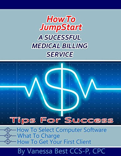 How to JumpStart A Successful Medica Billing Service: Tips for Success: How to Select Computer Software, What to Charge, How to Get Your First Client