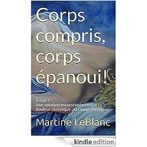 Corps compris, corps �panoui!: Tome 1 Une solution m�sestim�e contre la douleur chronique : la compr�hension. (French Edition)