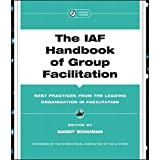 The IAF Handbook of Group Facilitation: Best Practices from the Leading Organization in Facilitation ~ Sandy Schuman