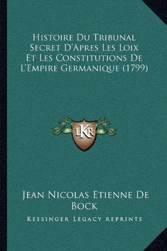 Histoire Du Tribunal Secret D'Apres Les Loix Et Les Constitutions de L'Empire Germanique (1799)