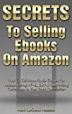 Secrets To Selling Ebooks On Amazon: How To Sell More Kindle Ebooks On Amazon Using HTML, SEO & Copywriting Techniques In Your Book Description (Secrets To Selling Ebooks On Amazon Series Book 4)