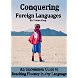 Conquering Foreign Languages:  An Uncommon Guide to Reaching Fluency in ANY Language ~ Tristan King