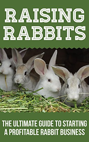 Raising Rabbits: The Ultimate Guide To Starting A Profitable Rabbit Business