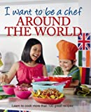 I Want to be a Chef - Around The World (Childrens Cookery)
