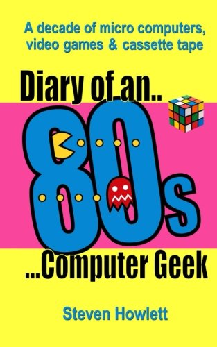 Diary Of An 80s Computer Geek: A Decade of Micro Computers, Video Games and Cassette Tape by Steven Howlett