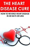 The Heart Disease Cure: How to reverse heart disease in 30 days or less: (heart disease cookbook, prevention, heart disease  treatment, heart health, heart ... disease statistics, heart disease cure)