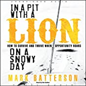 In a Pit With a Lion On a Snowy Day: How to Survive and Thrive When Opportunity Roars | [Mark Batterson]