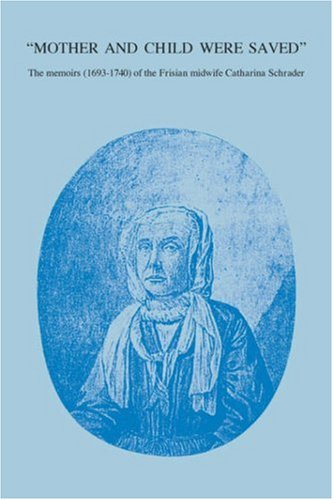 Mother and Child Were Saved: The Memoirs (1693-1740) of the Frisian Midwife Catharina Schrader (Nieuwe Nederlandse Bijdr