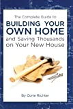 img - for The Complete Guide to Building Your Own Home and Saving Thousands on Your New House book / textbook / text book