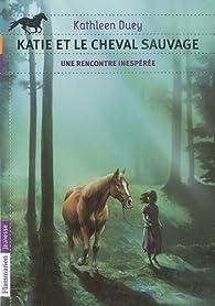 Katie et le cheval sauvage, Tome 1 : Une rencontre inesp�r�e par Kathleen Duey