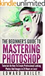 Photoshop: The Beginner�s Guide to Ma...