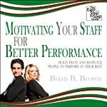 Motivating Your Staff for Better Performance: Build Trust and Motivate People | Brian B Brown