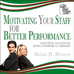 Motivating Your Staff for Better Performance: Build Trust and Motivate People | [Brian B Brown]