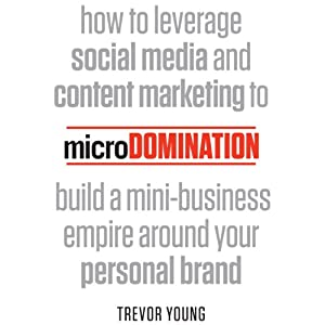 microDomination: How to Leverage Social Media and Content Marketing to Build a Mini-Business Empire around your Personal Brand | [Trevor Young]