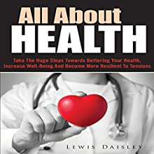 All About Health: Take the Huge Steps Towards Bettering Your Health, Increase Well-Being and Become More Resilient to Tensions (       UNABRIDGED) by Lewis Daisley Narrated by Jonathan Kierman
