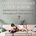 Parenting Toward the Kingdom: Orthodox Christian Principles of Child-Rearing Audiobook by Philip Mamalakis Narrated by Philip Mamalakis PhD