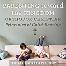 Parenting Toward the Kingdom: Orthodox Christian Principles of Child-Rearing | Livre audio Auteur(s) : Philip Mamalakis Narrateur(s) : Philip Mamalakis PhD
