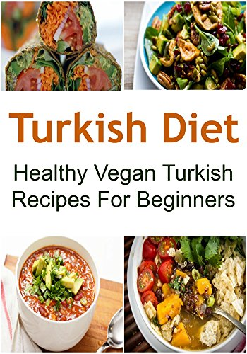 Turkish Diet: Healthy Vegan Turkish Recipes For Beginners: (Turkish Diet, Turkish Diet Recipes, Turkish Diet Book, Turkish Food,Vegan Turkish Recipes) by Deniz Cakir