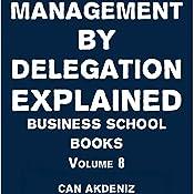 Management By Delegation Explained: Business School Books, Volume 8   Can Akdeniz