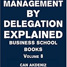 Management By Delegation Explained: Business School Books, Volume 8 (       UNABRIDGED) by Can Akdeniz Narrated by Saethon Williams