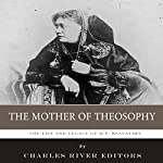 The Mother of Theosophy: The Life and Legacy of H. P. Blavatsky |  Charles River Editors