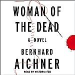 Woman of the Dead: A Novel | Bernhard Aichner